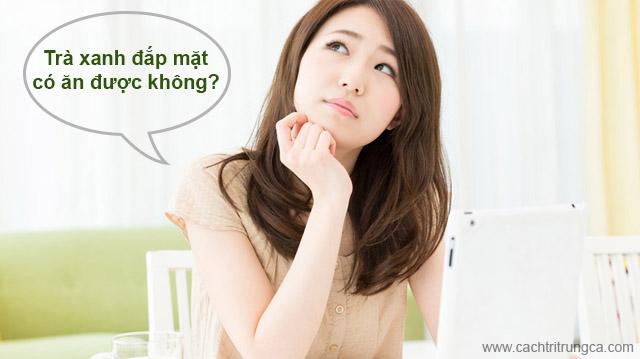 ột trà xanh đắp mặt có ăn được không, có uống được không?